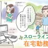 スローライフな在宅勤務★制作スタッフによる在宅勤務の紹介漫画